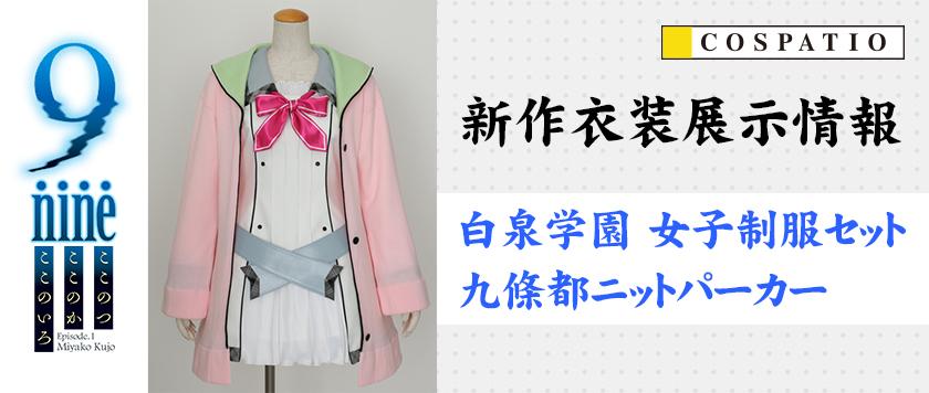 【アキバ3F】コスパティオ新作衣装『9-nine-ここのつここのかここのいろ』「白泉学園 女子制服セット&九條都ニットパーカー」展示情報!!