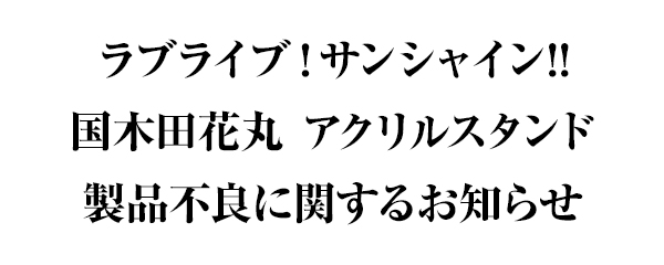 「ラブライブ!サンシャイン!! 国木田花丸 アクリルスタンド」製品不良に関するお詫び・交換対応
