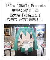 「39's CARAVAN Presents 夏祭り2012」に、巨大な「初音ミク」グラフィグが登場!!